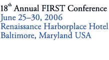18th Annual FIRST Conference - June 2006 - Baltimore, Maryland